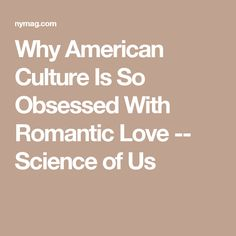 Why American Culture Is So Obsessed With Romantic Love -- Science of Us