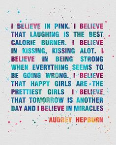 I believe in pink. I believe that laughing is the best calorie burner. I believe in kissing, kissing a lot. I believe in being strong when everything seems to be going wrong. I believe that happiest girls are the prettiest girls. I believe that tomorrow is another day and I believe in miracles. Girl Power. Audrey Hepburn Great Quote. (scheduled via http://www.tailwindapp.com?utm_source=pinterest&utm_medium=twpin&utm_content=post83885759&utm_campaign=scheduler_attribution)