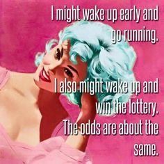 I might wake up early and go running. I also might wake up and win the lottery. The odds are about the same. thedailyquotes.com funny quotes