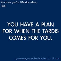 You know you're a Whovian when you have a plan for when the Tardis comes for you.