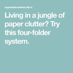 Living in a jungle of paper clutter? Try this four-folder system.