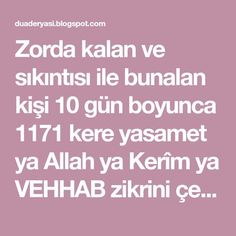 Zorda kalan ve sıkıntısı ile bunalan kişi 10 gün boyunca 1171 kere yasamet ya Allah ya Kerîm ya VEHHAB zikrini çeksin beş vakit namaz a...