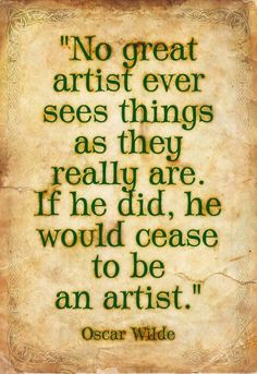 """No great artist ever sees things as they really are.  If he did, he would cease to be an artist."" - Oscar Wilde"