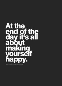 Make yourself happy, don't depend on anyone else to do it for you.
