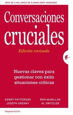 Conversaciones Cruciales - Edición revisada // Kerry Patterson, Joseph Grenny, Ron McMillan y Al Switzler // Empresa Activa Gestión del conocimiento (Ediciones Urano)
