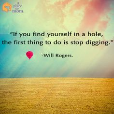 """If you find yourself in a hole, the first thing to do is stop digging."" - Will Rogers #Quotes"