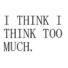 Ik denk dat ik te veel denk... Ja dus