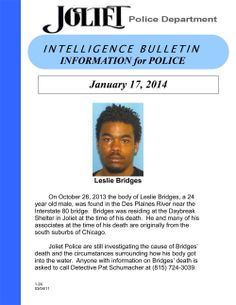On 10/26/13 the body of Leslie Bridges, a 24 y/o male, was found in the Des Plaines River near the I-80 bridge. Bridges lived at the Daybreak Shelter in Joliet at the time of his death. He and many of his associates at the time of his death are from the south suburbs of Chicago. JPD is still investigating the cause of Bridges' death and the circumstances surrounding how his body got into the water. Anyone with info on Bridges' death is asked to call Det. Pat Schumacher at (815) 724-3039.