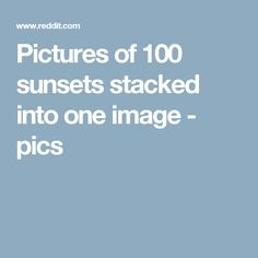 Pictures of 100 sunsets stacked into one image - pics