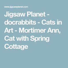 Jigsaw Planet - docrabbits - Cats in Art - Mortimer Ann, Cat with Spring Cottage