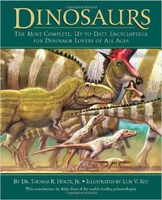 Dinosaurs: The Most Complete, Up-to-Date Encyclopedia for Dinosaur Lovers of All Ages: Dr. Thomas R. Holtz Jr., Luis V. Rey: 0884967577856: Amazon.com: Books