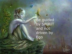 Be guided by Spirit, and Not driven by ego.