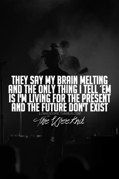 They say my brain melting and the only thing I tell 'em is I'm living for the present and the future don't exist. - The Weeknd The Weeknd Quotes, Lyric Quotes, Lyrics, Live In The Present, Telling Stories, Man Alive, Eminem, Music Is Life, Michael Jackson
