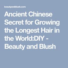 Ancient Chinese Secret for Growing the Longest Hair in the World:DIY - Beauty and Blush