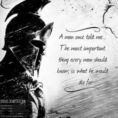 A man told me...The most important  thing every man should know, is what he would die for.