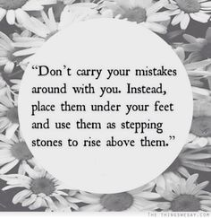 Don't carry your mistakes around with you instead place them under your feet and use them as stepping stones to rise above them