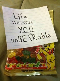 Life without you is unBEARable... attach this note to gummy bears but side note this is to stinkin cute
