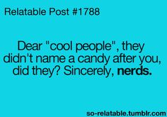 """Take that!! """"Cool People"""" would probably be a disgusting candy, and Nerds are delicious. We win :)"""