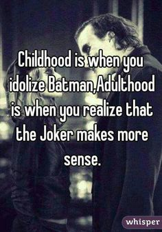 Childhood is when you idolize Batman,  Adulthood is when you realize that the Joker makes more sense.