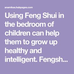 Using Feng Shui in the bedroom of children can help them to grow up healthy and intelligent. Fengshui can have a big effect on the well being and education of the kid's. Check out how to do this.