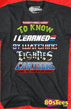 Everything I Need To Know Eighties Cartoons Geeks: This shirt embodies many childhood hours watching the characters come to life on the screen. Be the first to add this unique t-shirt to your wardrobe.