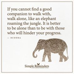 Walk alone If you cannot find a good companion to walk with, walk alone, like an elephant roaming the jungle. It is better to be alone than to be with those who will hinder your progress. — BuddhaClick the link now to find the center in you with our amazing selections of items ranging from yoga apparel to meditation space decor!