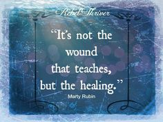 """""""It's not the wound that teaches, but the healing."""" ~Marty Rubin"""