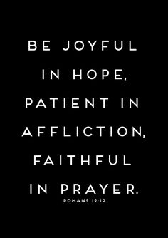 be joyful in hope, patient in affliction, faithful in prayer. romans 12:12
