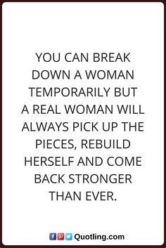 woman quotes You can break down a woman temporarily but a real woman will always pick up the pieces, rebuild herself and come back stronger than ever.