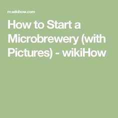 How to Start a Microbrewery (with Pictures) - wikiHow