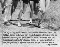 Training is doing your homework. It's not exciting. More often than not it's tedious. There is certainly no glory in it. But you stick with it, over time, and incrementally through specific session, your body changes. Your mind becomes calloused to effort. You stop thinking of running as difficult or interesting or magical. It just becomes what you do. It becomes a habit.