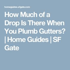 How Much of a Drop Is There When You Plumb Gutters? | Home Guides | SF Gate