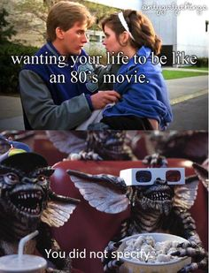 i love these hahah but yeah I do want my life to be like an 80's movie. Preferably not Gremlins. Lol.