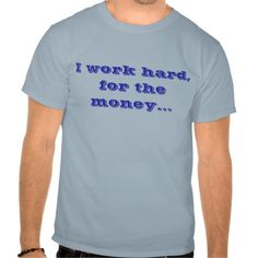 I work hard,for the money...t-shirt