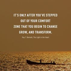 Change Begins at the End of Your Comfort Zone It's only after you've stepped out of your comfort zone that you begin to change, grow, and transform.  Roy T. Bennett, The Light in the Heart
