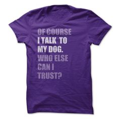 Of Course I Talk to My Dog Who Else Can I Trust T Shirt.  Sizes small to 3X.  Ladies, guys and a hoodie option.