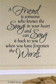 Un amigo es alguien que conoce la canción en tu corazón !