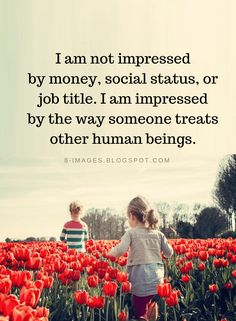 Quotes I am not impressed by money, social status, or job title. I am impressed by the way someone treats other human beings. Great Quotes, Quotes To Live By, Me Quotes, Motivational Quotes, Inspirational Quotes, Funny Love, Meaningful Quotes, Beautiful Words, Life Lessons
