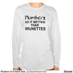 Plumbers do it better then brunettes tshirt