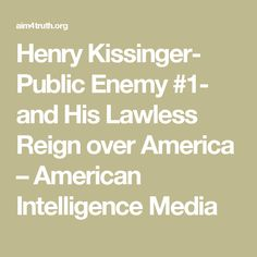 Henry Kissinger- Public Enemy #1- and His Lawless Reign over America – American Intelligence Media
