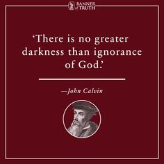 There is no greater darkness than ignorance of God. — Calvin