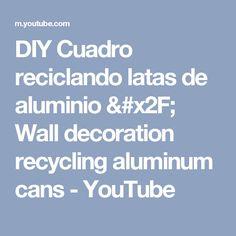DIY Cuadro reciclando latas de aluminio / Wall decoration recycling aluminum cans - YouTube