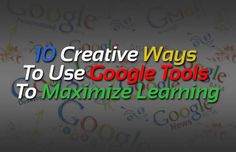 10 Creative Ways To Use Google Tools To Maximize Learning - Edudemic
