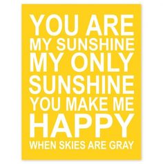 You are my sunshine!  My sweet mother has been gone for about 6 years, I miss her so much... I just found this quote which put a smile on my face, because I use to sing this to my mom :)) Thanks I needed this