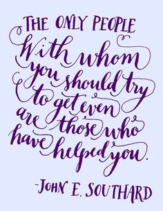 Yes. :: The only people with whom you should try to get even are those who have helped you. -John E. Southard