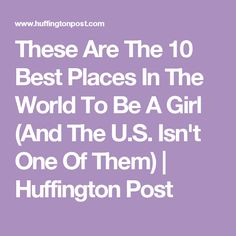 These Are The 10 Best Places In The World To Be A Girl (And The U.S. Isn't One Of Them) | Huffington Post