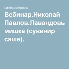 Вебинар.Николай Павлов.Лавандовый мишка (сувенир саше).