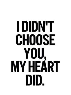 I didn't choose you, my heart did.