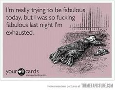 Can't be Fabulous today, I'm exhausted from being Too fabulous last night