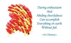 """""""Daring enthusiasm and abiding cheerfulness can accomplish everything on earth without fail.""""  - Sri Chinmoy"""